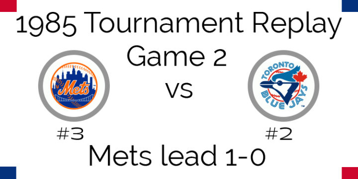 Game 2 – 1985 Tournament Replay Mets @ Blue Jays